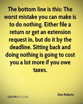Don Roberts - The bottom line is this: The worst mistake you can make is to do nothing. Either file a return or get an extension request in, but do it by the deadline. Sitting back and doing nothing is going to cost you a lot more if you owe taxes.