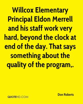 Don Roberts - Willcox Elementary Principal Eldon Merrell and his staff work very hard, beyond the clock at end of the day. That says something about the quality of the program.