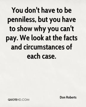 You don't have to be penniless, but you have to show why you can't pay. We look at the facts and circumstances of each case.