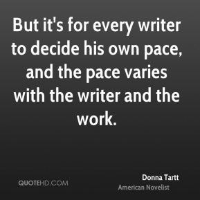 But it's for every writer to decide his own pace, and the pace varies with the writer and the work.