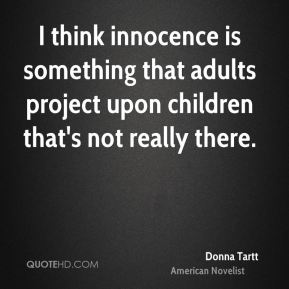 I think innocence is something that adults project upon children that's not really there.