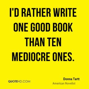 Donna Tartt - I'd rather write one good book than ten mediocre ones.