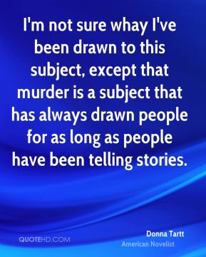 I'm not sure whay I've been drawn to this subject, except that murder is a subject that has always drawn people for as long as people have been telling stories.