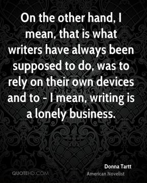 On the other hand, I mean, that is what writers have always been supposed to do, was to rely on their own devices and to - I mean, writing is a lonely business.
