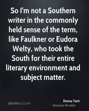 Donna Tartt - So I'm not a Southern writer in the commonly held sense of the term, like Faulkner or Eudora Welty, who took the South for their entire literary environment and subject matter.