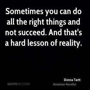 Donna Tartt - Sometimes you can do all the right things and not succeed. And that's a hard lesson of reality.