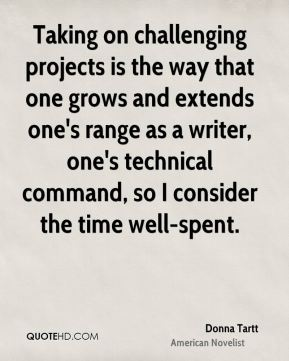 Donna Tartt - Taking on challenging projects is the way that one grows and extends one's range as a writer, one's technical command, so I consider the time well-spent.