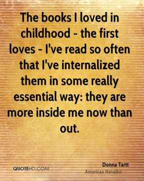 The books I loved in childhood - the first loves - I've read so often that I've internalized them in some really essential way: they are more inside me now than out.