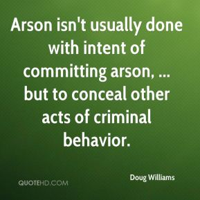 Doug Williams - Arson isn't usually done with intent of committing arson, ... but to conceal other acts of criminal behavior.