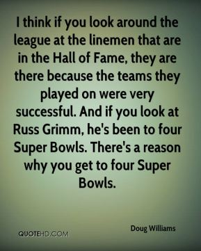 Doug Williams - I think if you look around the league at the linemen that are in the Hall of Fame, they are there because the teams they played on were very successful. And if you look at Russ Grimm, he's been to four Super Bowls. There's a reason why you get to four Super Bowls.