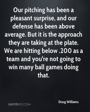 Doug Williams - Our pitching has been a pleasant surprise, and our defense has been above average. But it is the approach they are taking at the plate. We are hitting below .200 as a team and you're not going to win many ball games doing that.