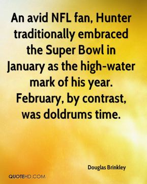 An avid NFL fan, Hunter traditionally embraced the Super Bowl in January as the high-water mark of his year. February, by contrast, was doldrums time.