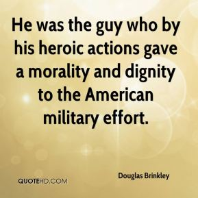 Douglas Brinkley - He was the guy who by his heroic actions gave a morality and dignity to the American military effort.