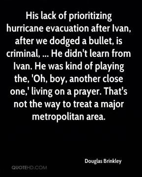 His lack of prioritizing hurricane evacuation after Ivan, after we dodged a bullet, is criminal, ... He didn't learn from Ivan. He was kind of playing the, 'Oh, boy, another close one,' living on a prayer. That's not the way to treat a major metropolitan area.