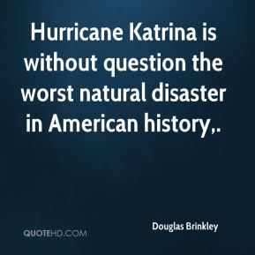 Hurricane Katrina is without question the worst natural disaster in American history.