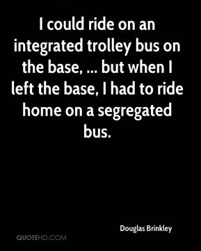 Douglas Brinkley - I could ride on an integrated trolley bus on the base, ... but when I left the base, I had to ride home on a segregated bus.