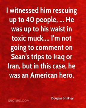 I witnessed him rescuing up to 40 people, ... He was up to his waist in toxic muck.... I'm not going to comment on Sean's trips to Iraq or Iran, but in this case, he was an American hero.