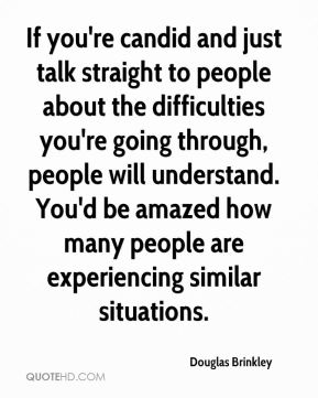 Douglas Brinkley - If you're candid and just talk straight to people about the difficulties you're going through, people will understand. You'd be amazed how many people are experiencing similar situations.