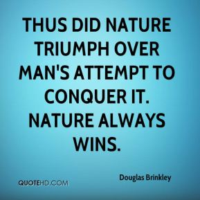 Thus did nature triumph over man's attempt to conquer it. Nature always wins.
