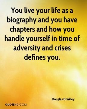 You live your life as a biography and you have chapters and how you handle yourself in time of adversity and crises defines you.