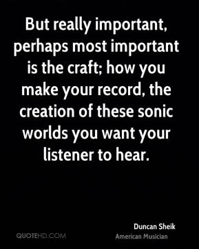 But really important, perhaps most important is the craft; how you make your record, the creation of these sonic worlds you want your listener to hear.