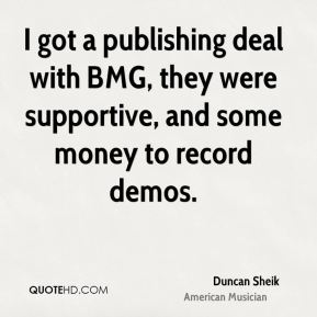 I got a publishing deal with BMG, they were supportive, and some money to record demos.
