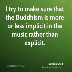 I try to make sure that the Buddhism is more or less implicit in the music rather than explicit.