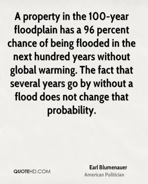Earl Blumenauer - A property in the 100-year floodplain has a 96 percent chance of being flooded in the next hundred years without global warming. The fact that several years go by without a flood does not change that probability.