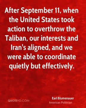 Earl Blumenauer - After September 11, when the United States took action to overthrow the Taliban, our interests and Iran's aligned, and we were able to coordinate quietly but effectively.