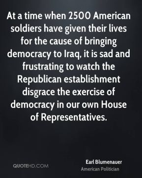 Earl Blumenauer - At a time when 2500 American soldiers have given their lives for the cause of bringing democracy to Iraq, it is sad and frustrating to watch the Republican establishment disgrace the exercise of democracy in our own House of Representatives.