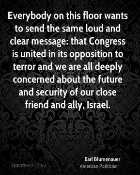Earl Blumenauer - Everybody on this floor wants to send the same loud and clear message: that Congress is united in its opposition to terror and we are all deeply concerned about the future and security of our close friend and ally, Israel.