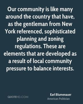 Earl Blumenauer - Our community is like many around the country that have, as the gentleman from New York referenced, sophisticated planning and zoning regulations. These are elements that are developed as a result of local community pressure to balance interests.
