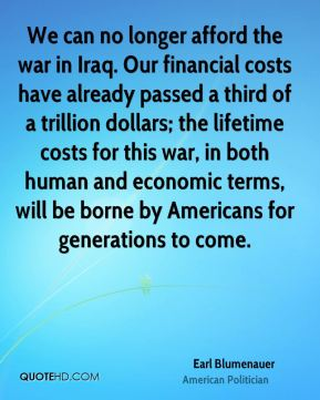 Earl Blumenauer - We can no longer afford the war in Iraq. Our financial costs have already passed a third of a trillion dollars; the lifetime costs for this war, in both human and economic terms, will be borne by Americans for generations to come.
