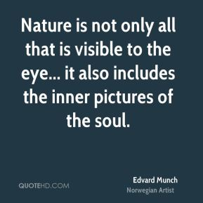 Edvard Munch - Nature is not only all that is visible to the eye... it also includes the inner pictures of the soul.