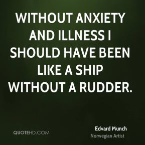 Edvard Munch - Without anxiety and illness I should have been like a ship without a rudder.