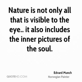 Edvard Munch - Nature is not only all that is visible to the eye.. it also includes the inner pictures of the soul.
