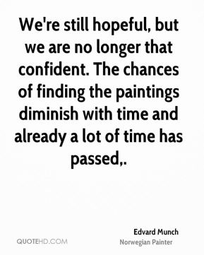 Edvard Munch - We're still hopeful, but we are no longer that confident. The chances of finding the paintings diminish with time and already a lot of time has passed.