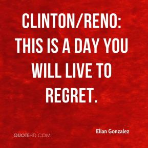 Clinton/Reno: This is a day you will live to regret.
