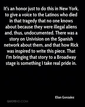It's an honor just to do this in New York, to give a voice to the Latinos who died in that tragedy that no one knows about because they were illegal aliens and, thus, undocumented. There was a story on Univision on the Spanish network about them, and that how Rick was inspired to write this piece. That I'm bringing that story to a Broadway stage is something I take real pride in.