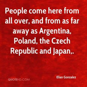 Elian Gonzalez - People come here from all over, and from as far away as Argentina, Poland, the Czech Republic and Japan.