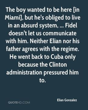 The boy wanted to be here [in Miami], but he's obliged to live in an absurd system, ... Fidel doesn't let us communicate with him. Neither Elian nor his father agrees with the regime. He went back to Cuba only because the Clinton administration pressured him to.