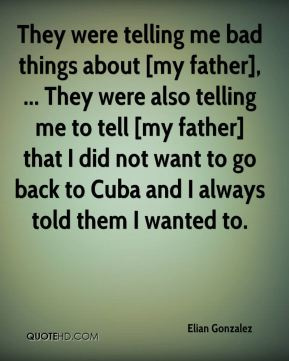 They were telling me bad things about [my father], ... They were also telling me to tell [my father] that I did not want to go back to Cuba and I always told them I wanted to.