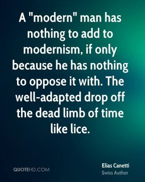 """Elias Canetti - A """"modern"""" man has nothing to add to modernism, if only because he has nothing to oppose it with. The well-adapted drop off the dead limb of time like lice."""