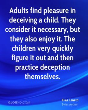 Elias Canetti - Adults find pleasure in deceiving a child. They consider it necessary, but they also enjoy it. The children very quickly figure it out and then practice deception themselves.