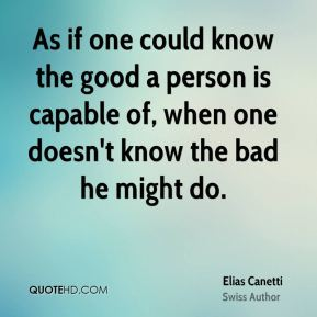 As if one could know the good a person is capable of, when one doesn't know the bad he might do.