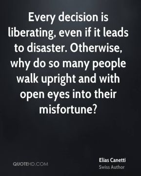 Every decision is liberating, even if it leads to disaster. Otherwise, why do so many people walk upright and with open eyes into their misfortune?