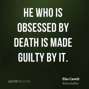 Elias Canetti - He who is obsessed by death is made guilty by it.