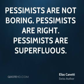 Elias Canetti - Pessimists are not boring. Pessimists are right. Pessimists are superfluous.