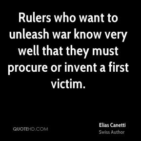 Elias Canetti - Rulers who want to unleash war know very well that they must procure or invent a first victim.