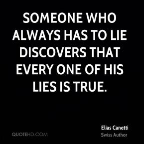 Elias Canetti - Someone who always has to lie discovers that every one of his lies is true.